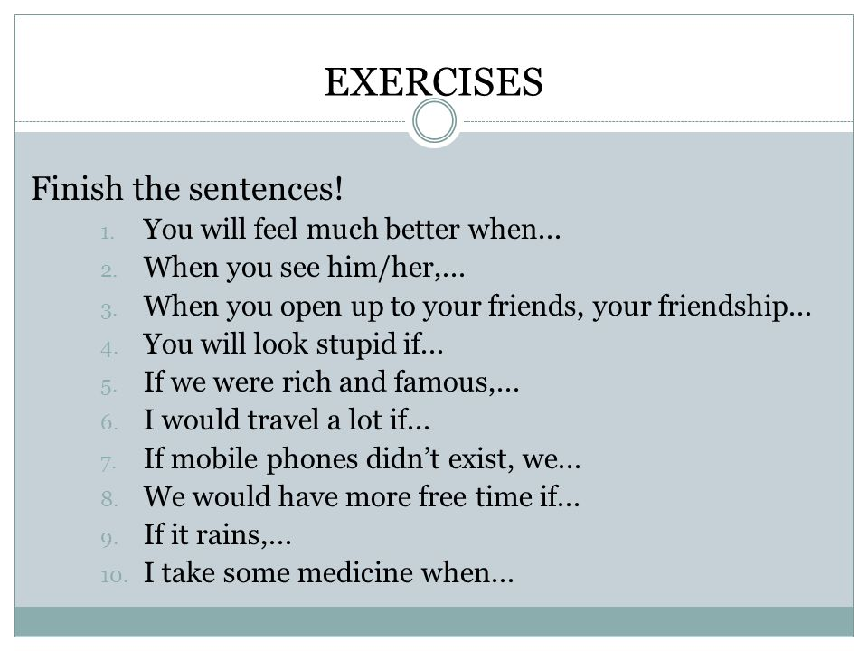 EXERCISES Finish the sentences. 1. You will feel much better when...