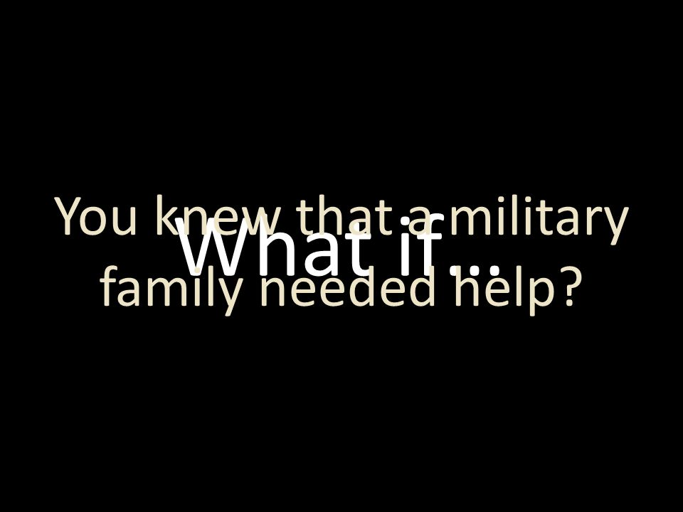 What if… You knew that a military family needed help?