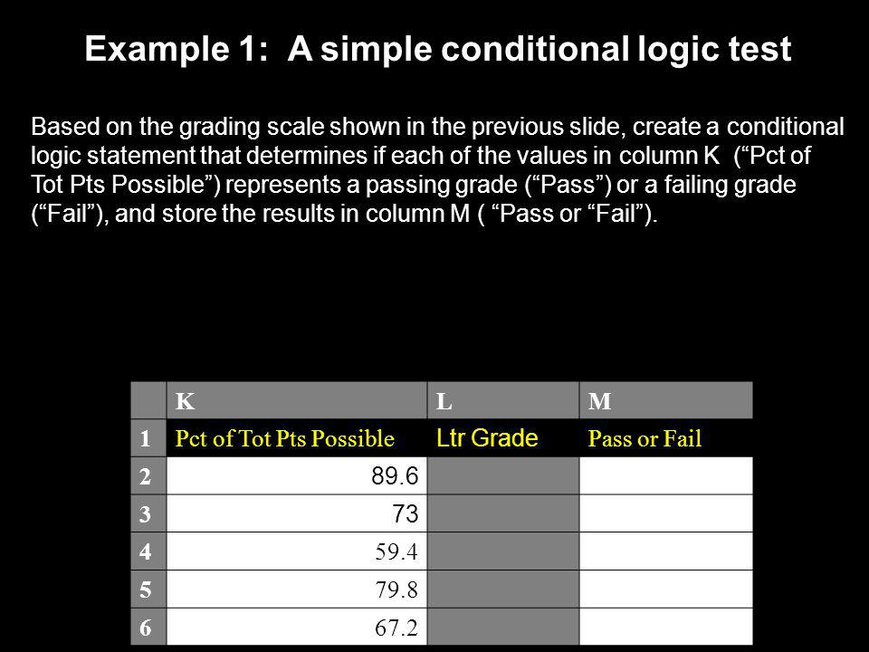 Example 1: A simple conditional logic test Based on the grading scale shown in the previous slide, create a conditional logic statement that determine