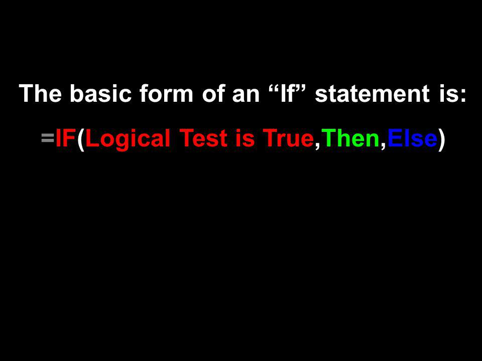 The basic form of an If statement is: =IF(Logical Test is True,Then,Else)