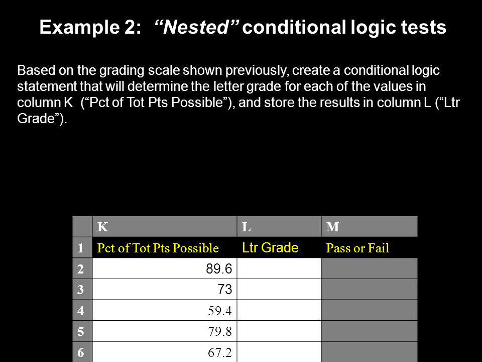 Example 2: Nested conditional logic tests Based on the grading scale shown previously, create a conditional logic statement that will determine the letter grade for each of the values in column K ( Pct of Tot Pts Possible ), and store the results in column L ( Ltr Grade ).