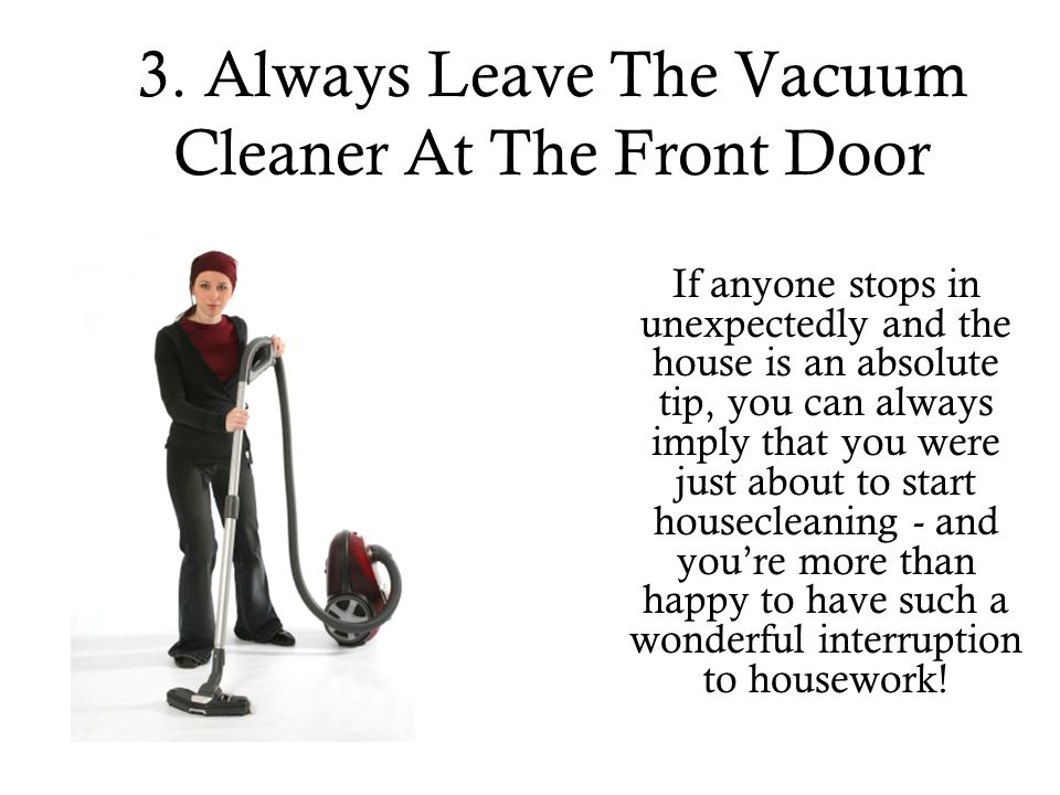 3. Always Leave The Vacuum Cleaner At The Front Door If anyone stops in unexpectedly and the house is an absolute tip, you can always imply that you w