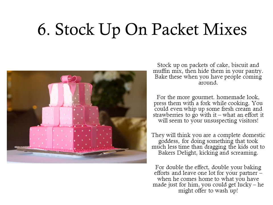 6. Stock Up On Packet Mixes Stock up on packets of cake, biscuit and muffin mix, then hide them in your pantry. Bake these when you have people coming