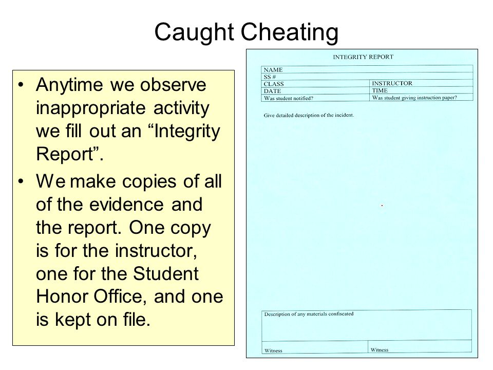 Caught Cheating Anytime we observe inappropriate activity we fill out an Integrity Report .