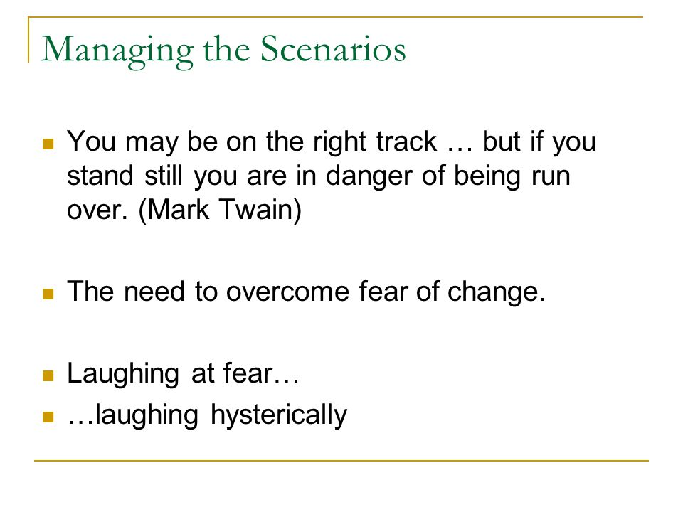 Managing the Scenarios You may be on the right track … but if you stand still you are in danger of being run over.