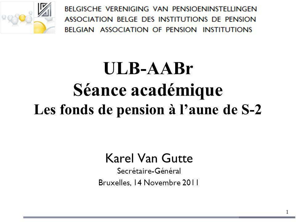 ULB-AABr Séance académique Les fonds de pension à l'aune de S-2 Karel Van Gutte Secrétaire-Général Bruxelles, 14 Novembre 2011 1
