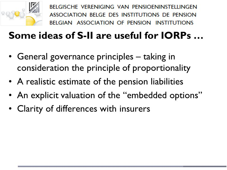 Some ideas of S-II are useful for IORPs … General governance principles – taking in consideration the principle of proportionality A realistic estimate of the pension liabilities An explicit valuation of the embedded options Clarity of differences with insurers