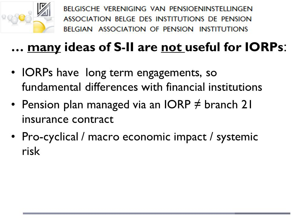 … many ideas of S - II are not useful for IORPs : IORPs have long term engagements, so fundamental differences with financial institutions Pension plan managed via an IORP ≠ branch 21 insurance contract Pro-cyclical / macro economic impact / systemic risk