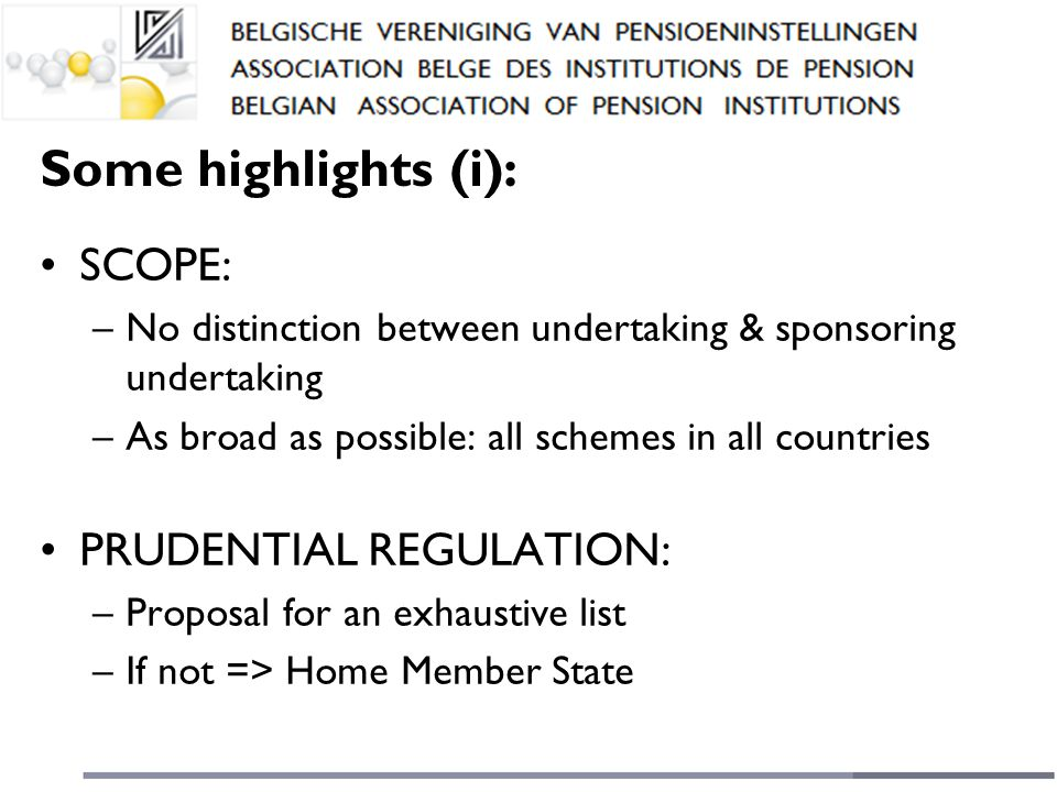Some highlights (i): SCOPE: –No distinction between undertaking & sponsoring undertaking –As broad as possible: all schemes in all countries PRUDENTIAL REGULATION: –Proposal for an exhaustive list –If not => Home Member State