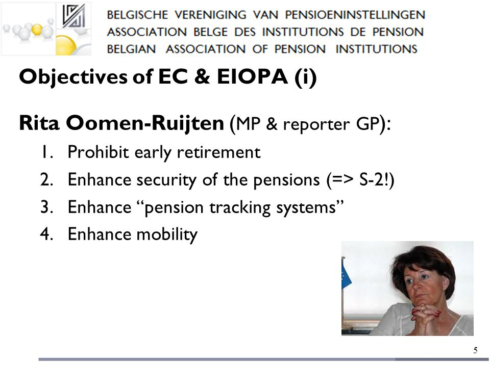 Objectives of EC & EIOPA (i) Rita Oomen-Ruijten ( MP & reporter GP ): 1.Prohibit early retirement 2.Enhance security of the pensions (=> S-2!) 3.Enhance pension tracking systems 4.Enhance mobility 5