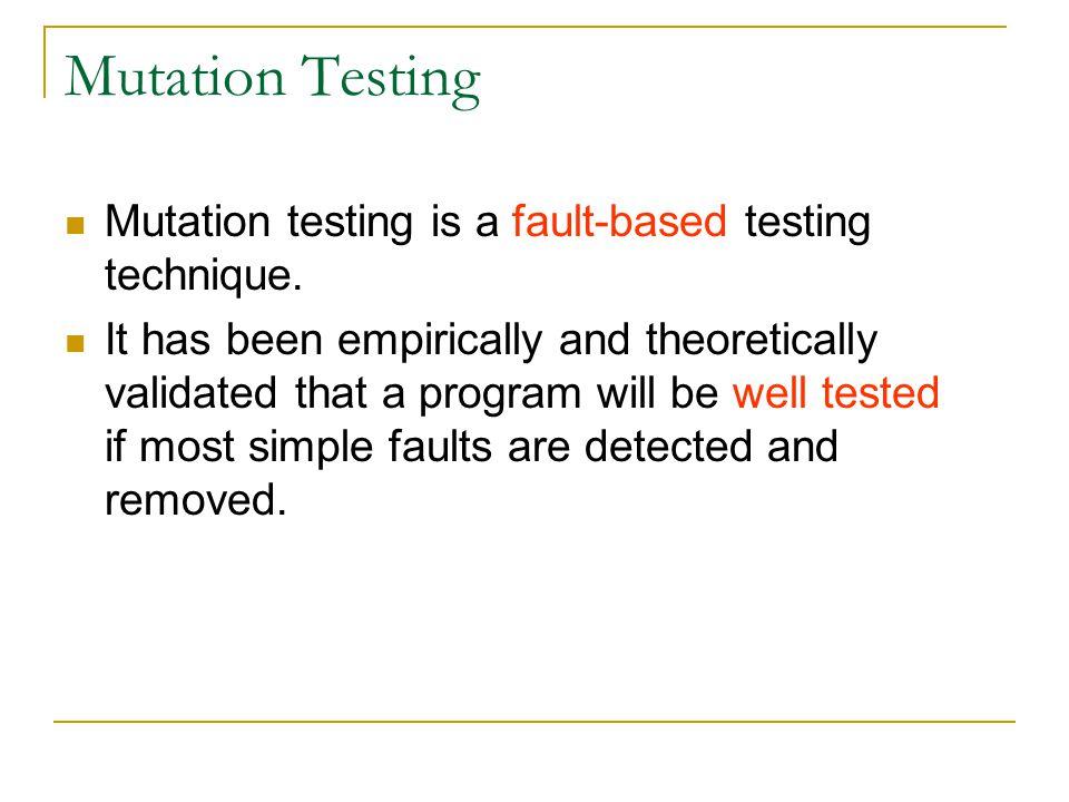 Mutants Mutation testing generates a set of faulty versions of the original program.