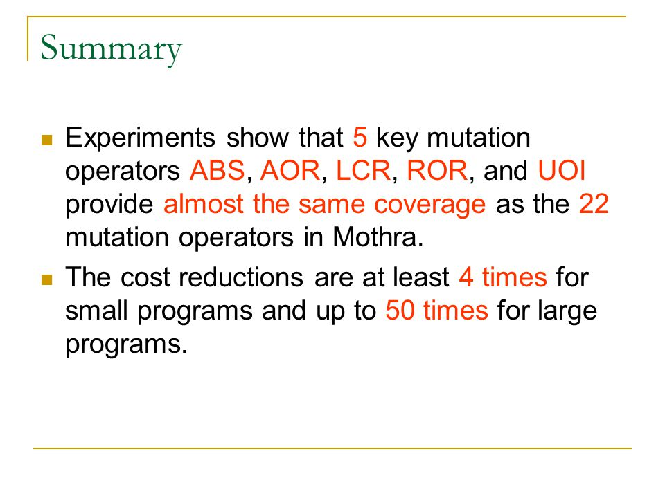 Summary Experiments show that 5 key mutation operators ABS, AOR, LCR, ROR, and UOI provide almost the same coverage as the 22 mutation operators in Mothra.