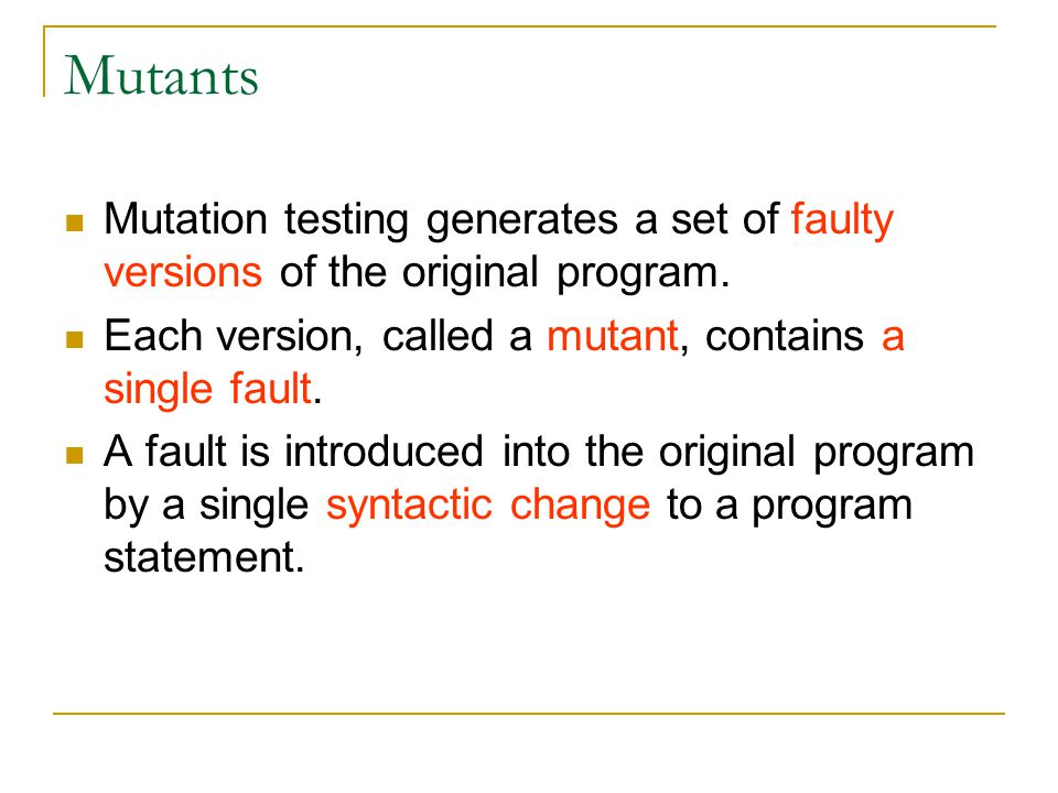 Weak Mutation Weak mutation is an approximation technique that compares the internal states of the mutant and the original program immediately after the execution of the mutated portion of the program.