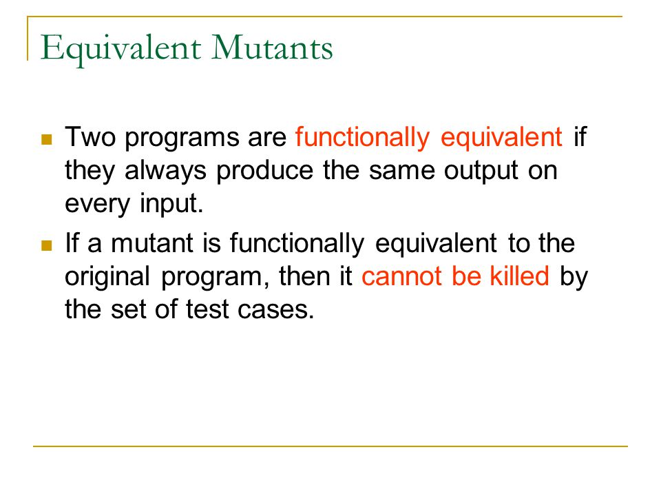 Mutation Score A mutation score of a set of test cases is the percentage of non-equivalent mutants that are killed by the set of test cases.