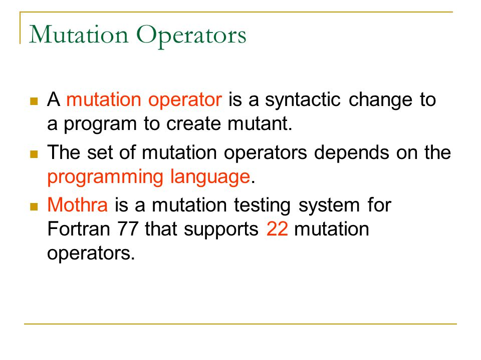 Mutation Operators A mutation operator is a syntactic change to a program to create mutant.