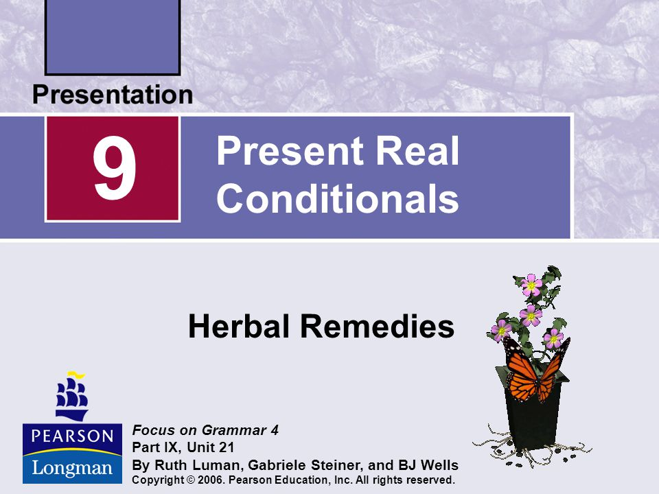 Present Real Conditionals Herbal Remedies 9 Focus on Grammar 4 Part IX, Unit 21 By Ruth Luman, Gabriele Steiner, and BJ Wells Copyright © 2006.