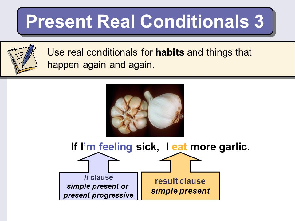 Present Real Conditionals 3 If I'm feeling sick, I eat more garlic.