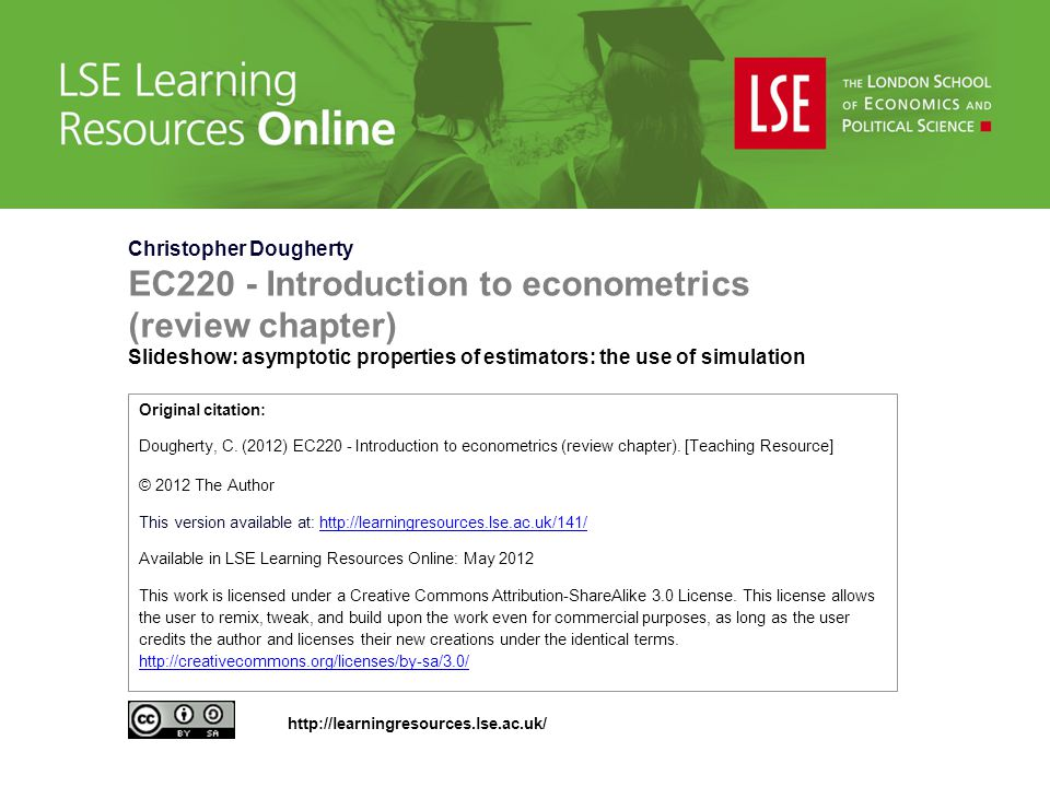Christopher Dougherty EC220 - Introduction to econometrics (review chapter) Slideshow: asymptotic properties of estimators: the use of simulation Original citation: Dougherty, C.