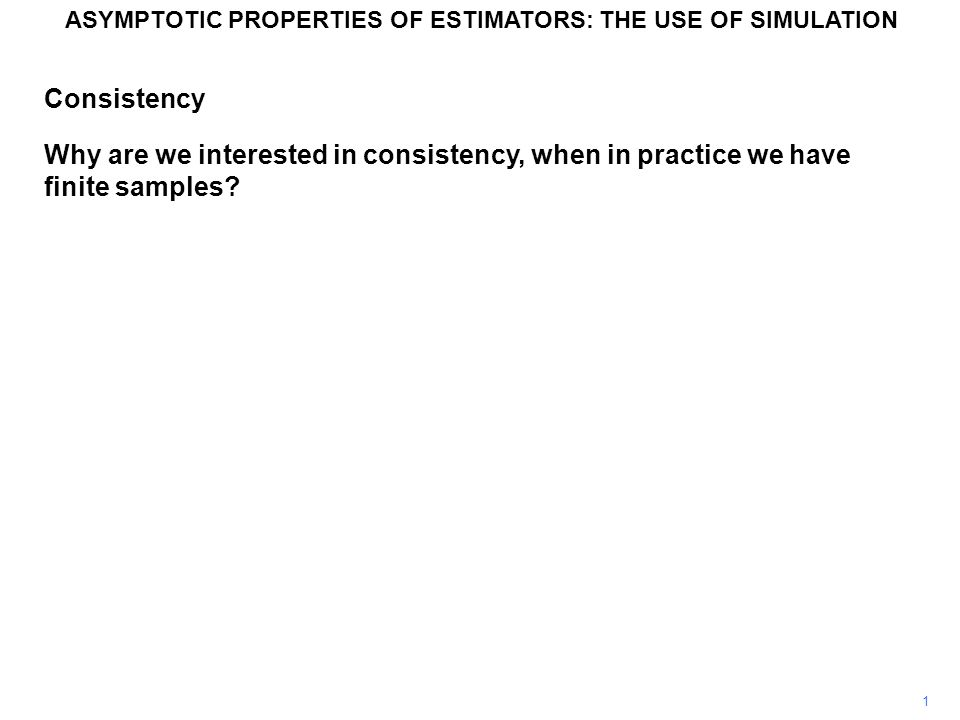 1 ASYMPTOTIC PROPERTIES OF ESTIMATORS: THE USE OF SIMULATION Consistency Why are we interested in consistency, when in practice we have finite samples