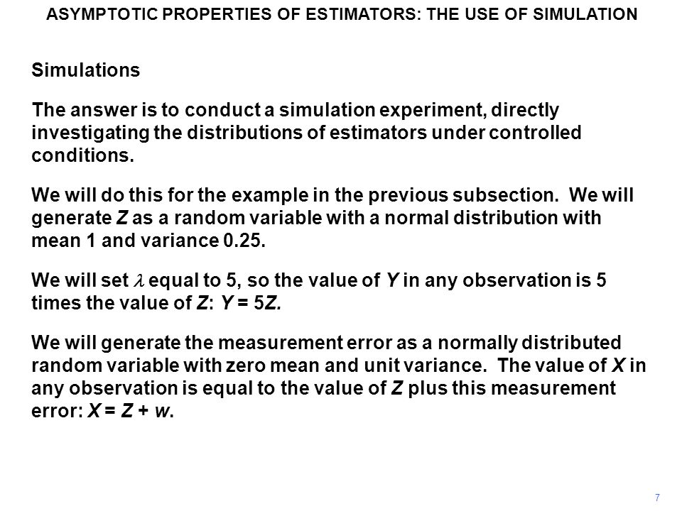 7 Simulations The answer is to conduct a simulation experiment, directly investigating the distributions of estimators under controlled conditions. We