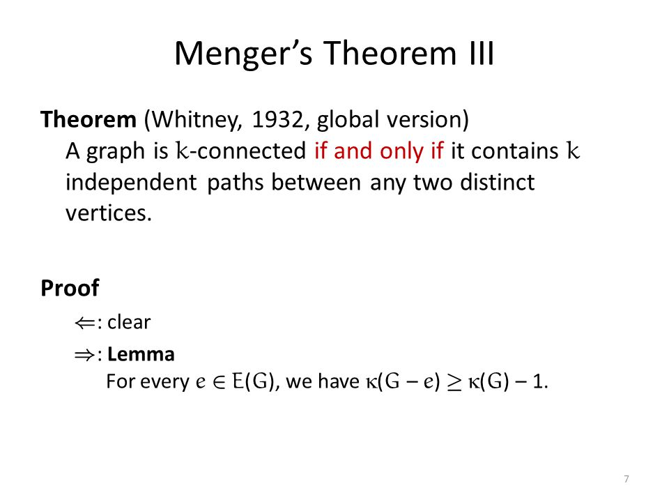 Menger's Theorem III Theorem (Whitney, 1932, global version) A graph is k -connected if and only if it contains k independent paths between any two distinct vertices.