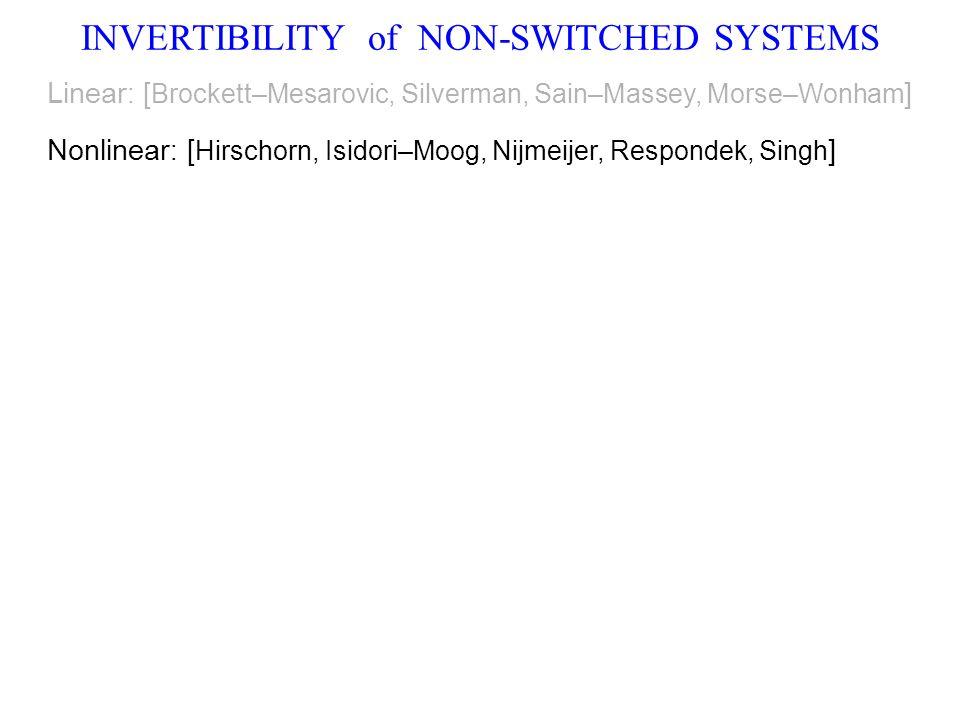 INVERTIBILITY of NON-SWITCHED SYSTEMS Linear : [ Brockett–Mesarovic, Silverman, Sain–Massey, Morse–Wonham ] Nonlinear : [ Hirschorn, Isidori–Moog, Nijmeijer, Respondek, Singh ]