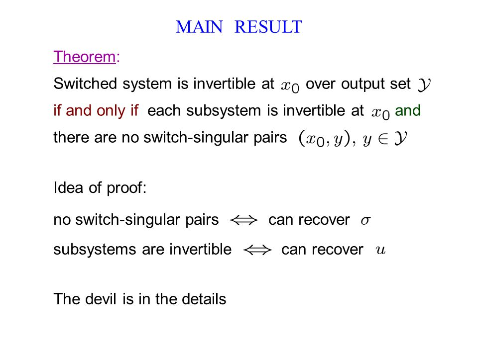 MAIN RESULT Theorem: Switched system is invertible at over output set if and only if each subsystem is invertible at and there are no switch-singular pairs Idea of proof: The devil is in the details no switch-singular pairs can recover subsystems are invertible can recover
