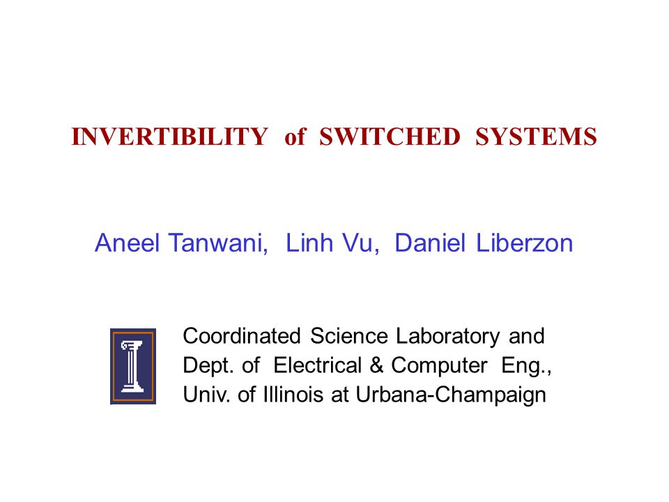 INVERTIBILITY of SWITCHED SYSTEMS Aneel Tanwani, Linh Vu, Daniel Liberzon Coordinated Science Laboratory and Dept.