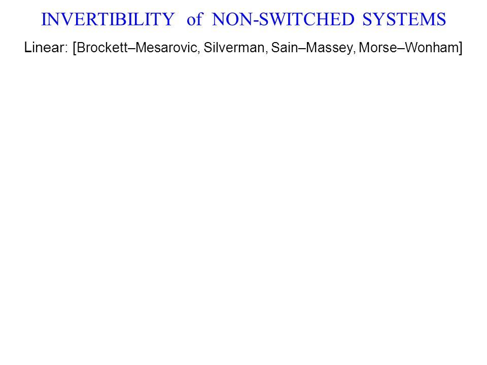INVERTIBILITY of NON-SWITCHED SYSTEMS Linear : [ Brockett–Mesarovic, Silverman, Sain–Massey, Morse–Wonham ]