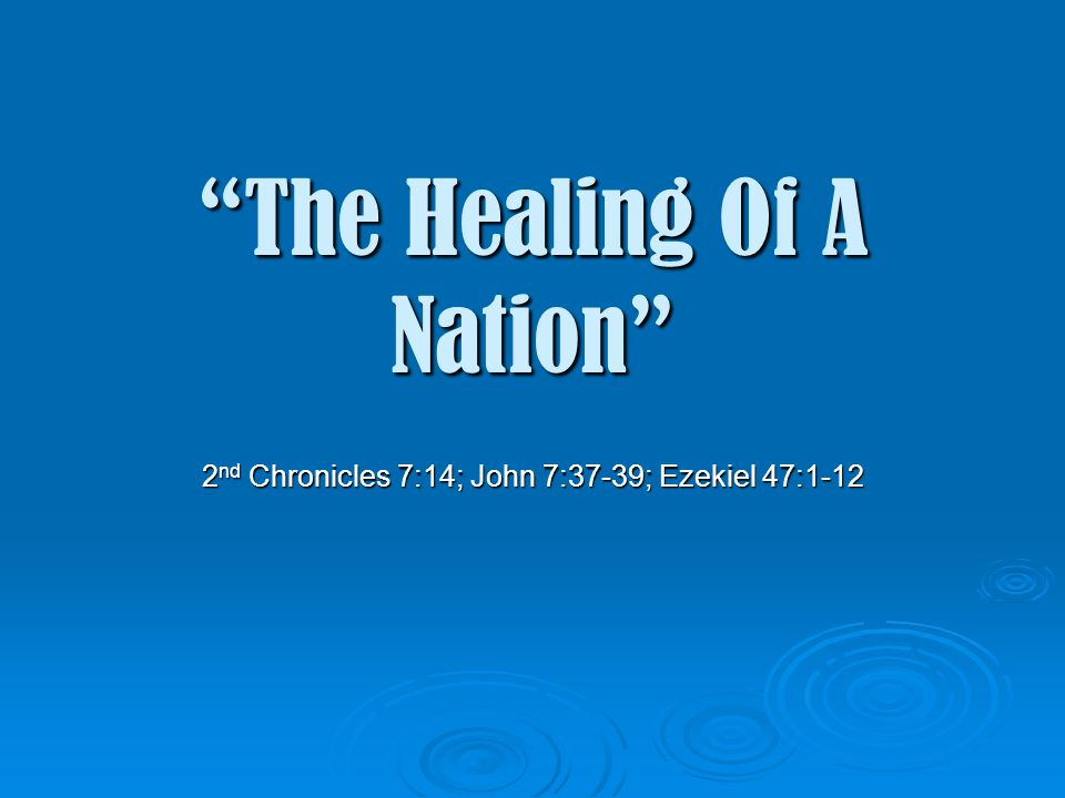 The Healing Of A Nation 2 nd Chronicles 7:14; John 7:37-39; Ezekiel 47:1-12