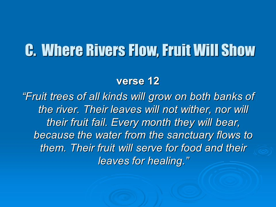"""C. Where Rivers Flow, Fruit Will Show C. Where Rivers Flow, Fruit Will Show verse 12 """"Fruit trees of all kinds will grow on both banks of the river. T"""