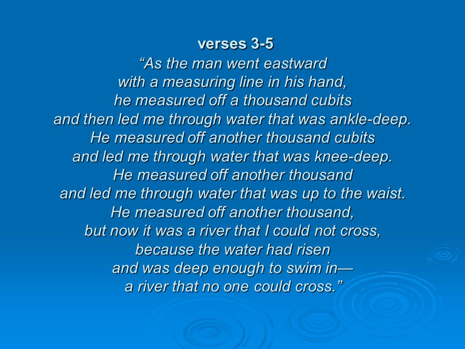 verses 3-5 As the man went eastward with a measuring line in his hand, he measured off a thousand cubits and then led me through water that was ankle-deep.