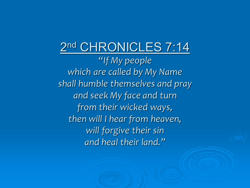 2 nd CHRONICLES 7:14 If My people which are called by My Name shall humble themselves and pray and seek My face and turn from their wicked ways, then will I hear from heaven, will forgive their sin and heal their land.