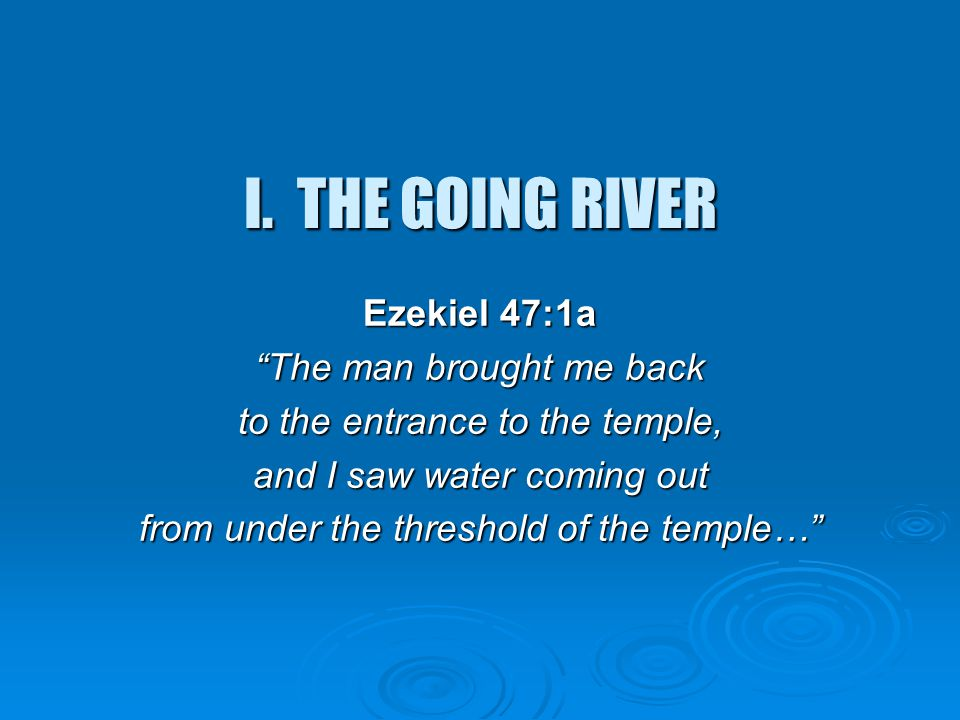 """I. THE GOING RIVER I. THE GOING RIVER Ezekiel 47:1a """"The man brought me back to the entrance to the temple, and I saw water coming out from under the"""
