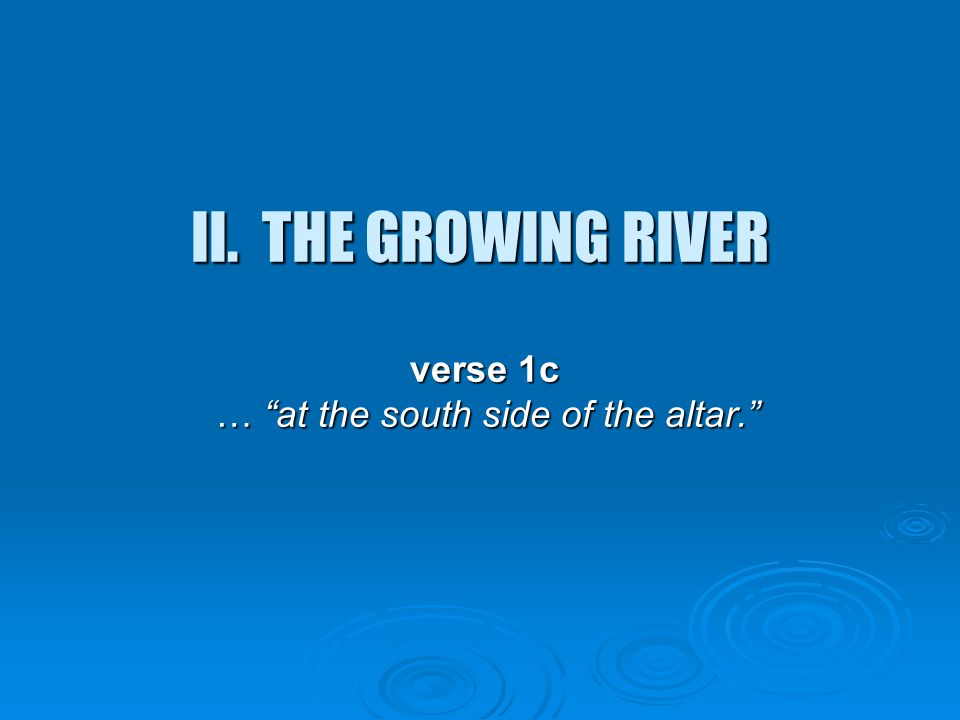 """II. THE GROWING RIVER verse 1c … """"at the south side of the altar."""" verse 1c … """"at the south side of the altar."""""""