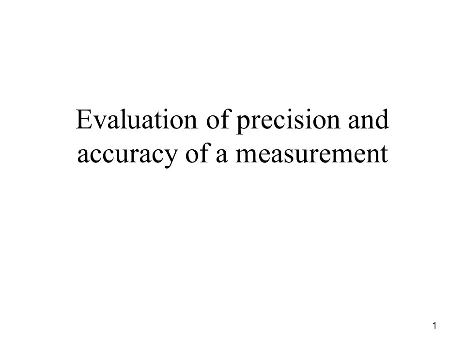 Evaluation of precision and accuracy of a measurement 1