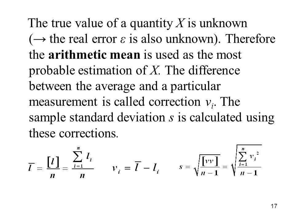 The true value of a quantity X is unknown (→ the real error ε is also unknown). Therefore the arithmetic mean is used as the most probable estimation