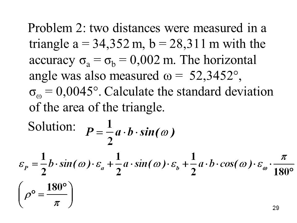 Problem 2: two distances were measured in a triangle a = 34,352 m, b = 28,311 m with the accuracy σ a = σ b = 0,002 m. The horizontal angle was also m