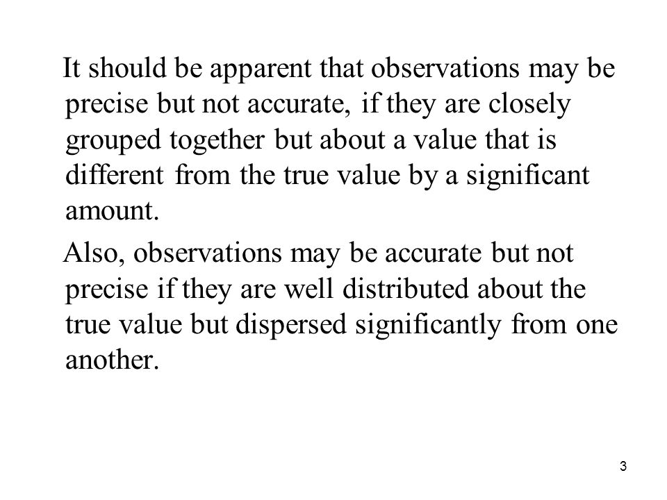 It should be apparent that observations may be precise but not accurate, if they are closely grouped together but about a value that is different from