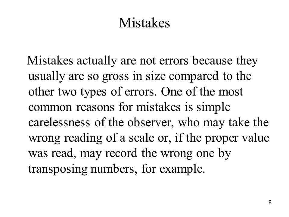 Mistakes Mistakes actually are not errors because they usually are so gross in size compared to the other two types of errors. One of the most common