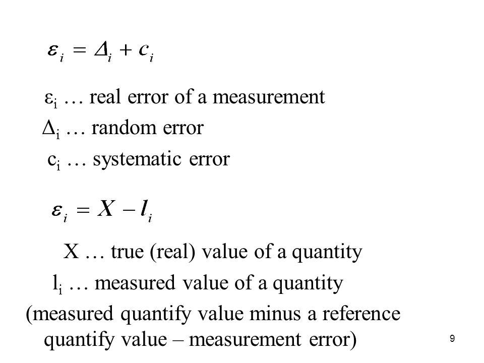 ε i … real error of a measurement Δ i … random error c i … systematic error X … true (real) value of a quantity l i … measured value of a quantity (measured quantify value minus a reference quantify value – measurement error) 9