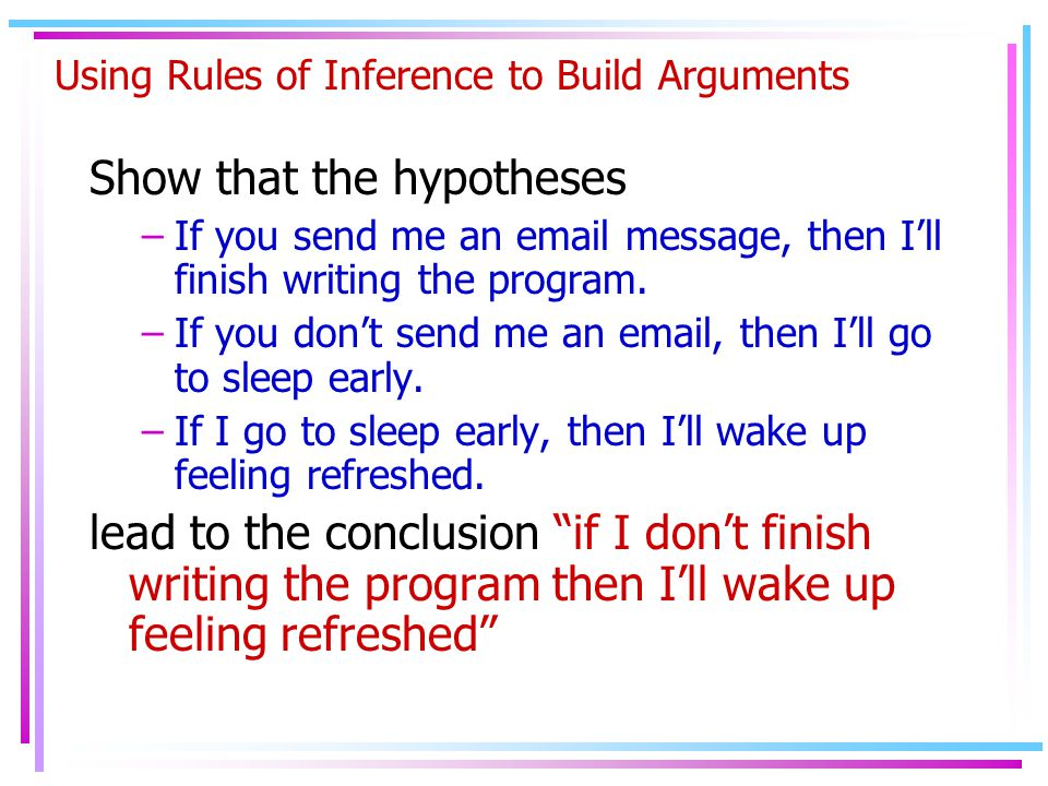 Using Rules of Inference to Build Arguments Show that the hypotheses –If you send me an email message, then I'll finish writing the program.