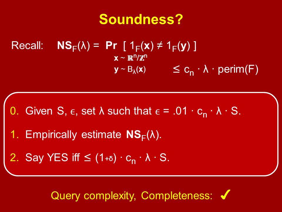Soundness? Recall: NS F (λ) = Pr [ 1 F (x) ≠ 1 F (y) ] x ~ ℝ n / ℤ n y ~ B λ (x) ' ≤ c n · λ · perim(F) 0. Given S,, set λ such that =.01 · c n · λ ·