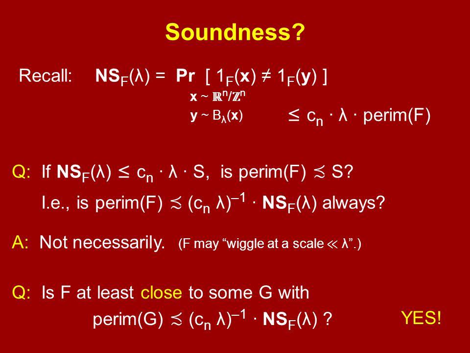 Recall: NS F (λ) = Pr [ 1 F (x) ≠ 1 F (y) ] x ~ ℝ n / ℤ n y ~ B λ (x) ' ≤ c n · λ · perim(F) Soundness? Q: If NS F (λ) ≤ c n · λ · S, is perim(F) ≾ S?