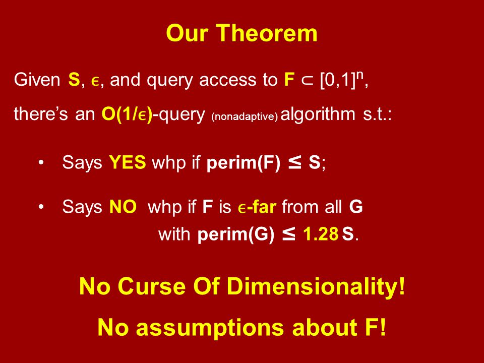 Our Theorem Given S,, and query access to F ⊂ [0,1] n, there's an O(1/)-query (nonadaptive) algorithm s.t.: Says YES whp if perim(F) ≤ S; Says NO whp if F is -far from all G with perim(G) ≤ 1.28 S.