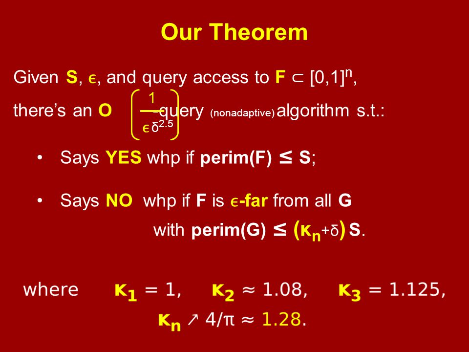 Our Theorem Given S,, and query access to F ⊂ [0,1] n, there's an O(1/) -query (nonadaptive) algorithm s.t.: Says YES whp if perim(F) ≤ S; Says NO whp if F is -far from all G with perim(G) ≤ (κ n +δ ) S.