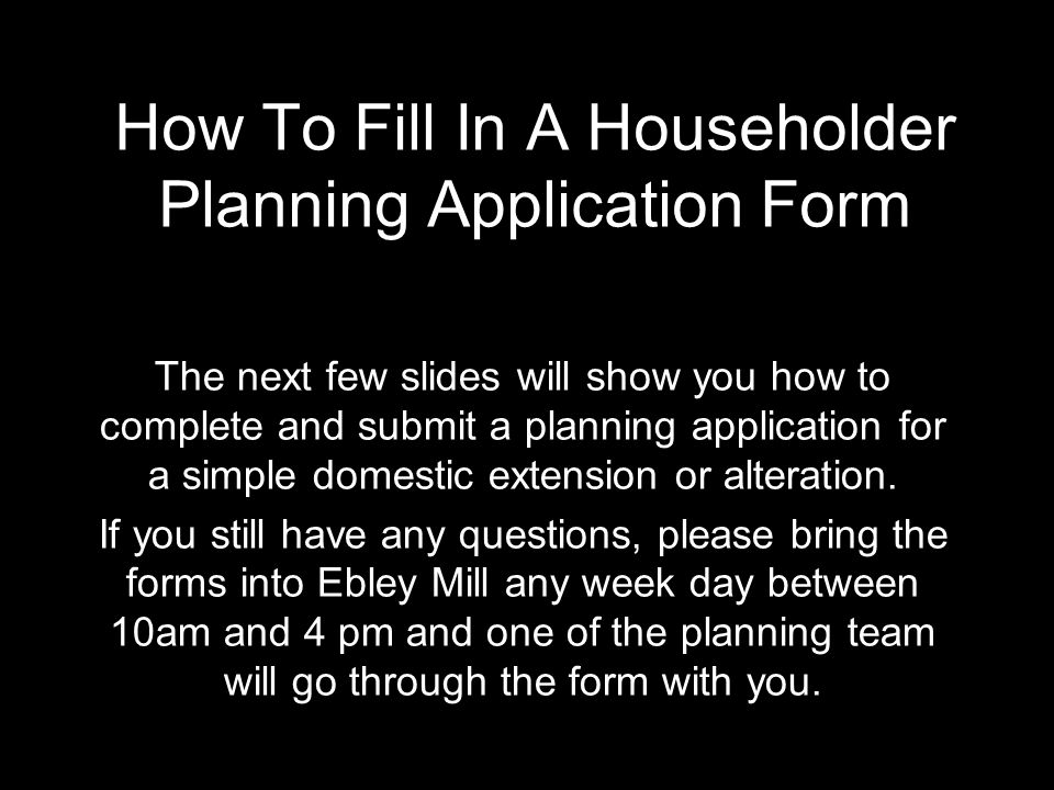 How To Fill In A Householder Planning Application Form The next few slides will show you how to complete and submit a planning application for a simpl