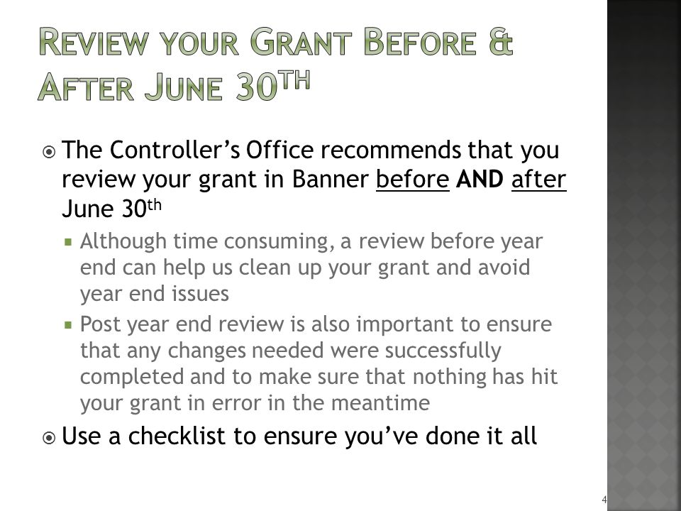  The Controller's Office recommends that you review your grant in Banner before AND after June 30 th  Although time consuming, a review before year end can help us clean up your grant and avoid year end issues  Post year end review is also important to ensure that any changes needed were successfully completed and to make sure that nothing has hit your grant in error in the meantime  Use a checklist to ensure you've done it all 4