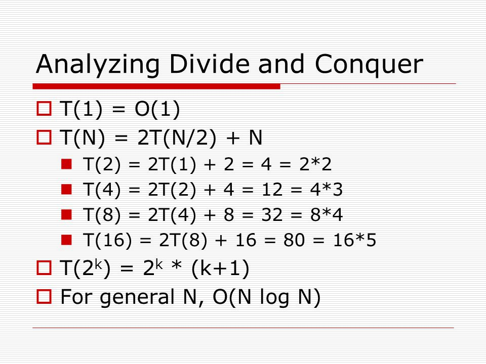 Analyzing Divide and Conquer  T(1) = O(1)  T(N) = 2T(N/2) + N T(2) = 2T(1) + 2 = 4 = 2*2 T(4) = 2T(2) + 4 = 12 = 4*3 T(8) = 2T(4) + 8 = 32 = 8*4 T(16) = 2T(8) + 16 = 80 = 16*5  T(2 k ) = 2 k * (k+1)  For general N, O(N log N)