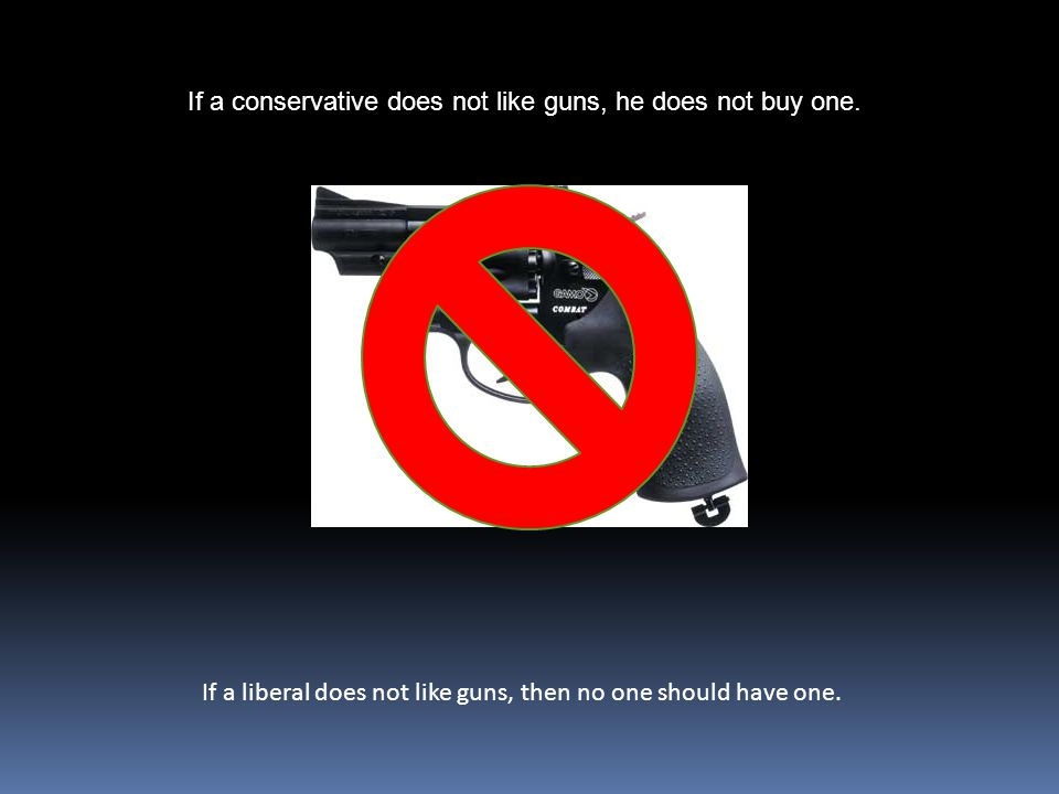 If a conservative does not like guns, he does not buy one.